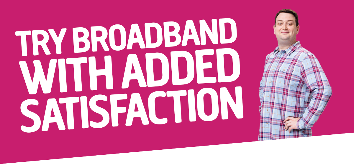 Try broadband with added satisfaction